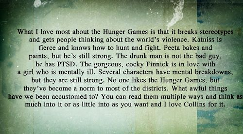 Hunger Games analysis <3 Finally I read something that we noticed from the beginning. There are two main ways I see that you can look at the Hunger Games-  as entertainment or education/life. Learn. Those who were in it, weren't in it because they enjoyed it. They were chosen or volunteered to protect others out of love and they fought their best to change the 'world'. Learn. Love. Fight.