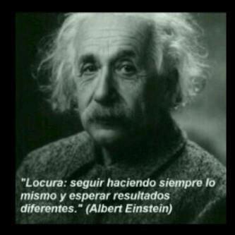 """""""Locura: seguir haciendo siempre lo mismo y esperar resultados diferentes"""" Albert Einstein"""