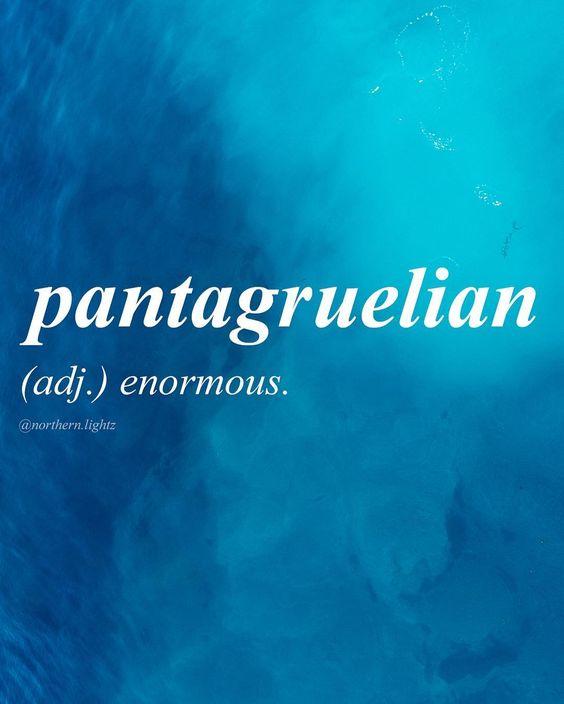 "Pantagruelian.                                                      Syllabification: Pan·ta·gru·el·i·an.                                                     Pronunciation: ˌpan(t)əɡro͞oˈelēən.                                                                     adjective  rare  adjective:Pantagruelian  Definition: enormous.                                                            ""a Pantagruelian banquet""  Origin: late 17th century: fromPantagruel(the name of an enormous giant in…"