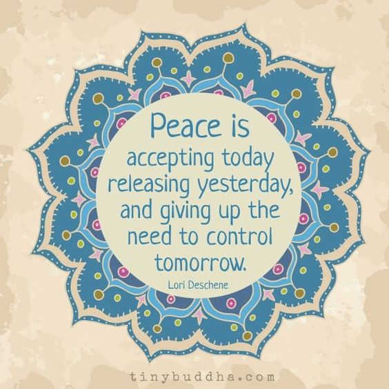 Peace is accepting today, releasing yesterday, and giving up the need to control tomorrow.: