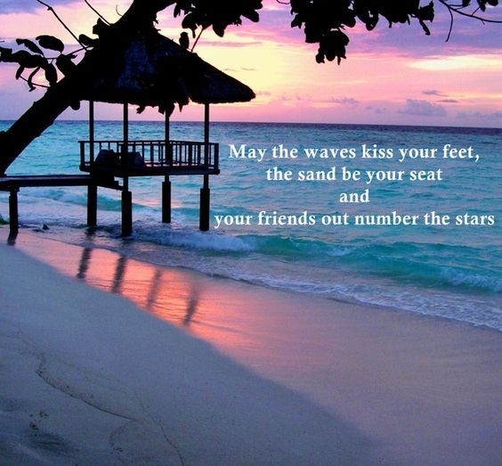 May the waves kiss your feet, the sand be your seat and your friends out number the stars.
