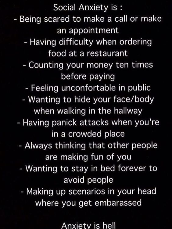 WELL. I read this. All of them are true except maybe 2. GUESS I HAVE SOCIAL ANXIETY.