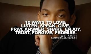 Ten ways to love:  listen, speak, give, pray, answer, share, enjoy, trust, forgive, promise.  ~ Will Smith