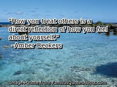 quotes about how you treat others | how you treat others is a direct reflection of how you feel about ...