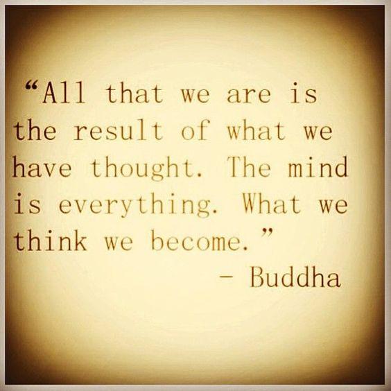 """""""Todo lo que nosotros somos es el resultado de lo que nosotros pensamos. La mente es todo. Lo que nosotros pensamos...Somos"""""""