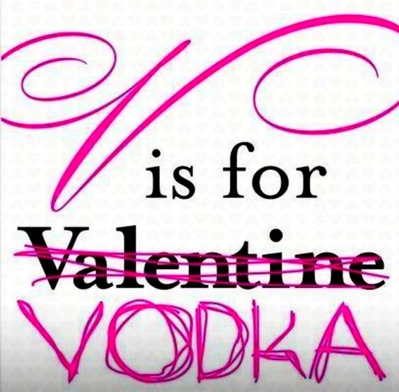who needs valentines day when you have vodka its way more powerful than beer goggles and if you drink too much youll forget valentines completely - Valentines Vodka