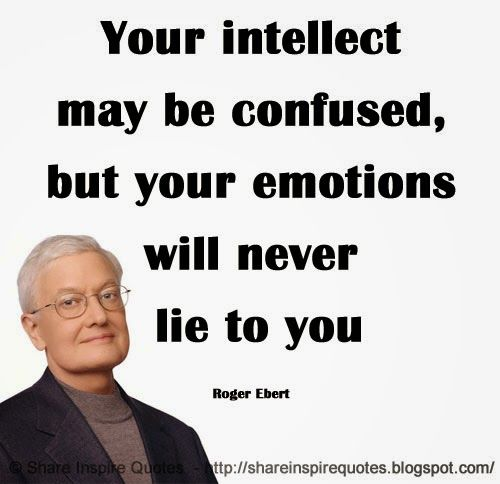 Your intellect may be confused, but your emotions will never lie to you ~Roger Ebert  #FamousPeople #famousquotes #famouspeoplequotes #famousquotesandsayings #famouspeoplequotesandsayings #quotesbyfamouspeople #quotesbyRogerEbert #RogerEbert #RogerEbertquotes #intellect #confused #emotions #lie #shareinspirequotes #share #inspire #quotes