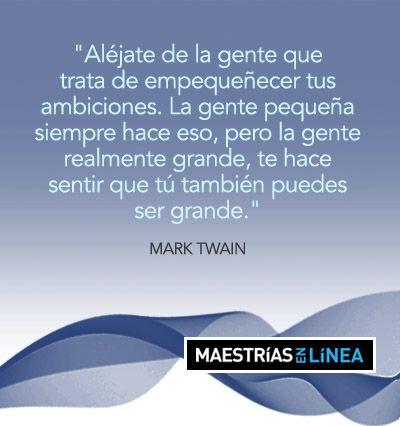 """""""Aléjate de la gente que trata de empequeñecer tus ambiciones. La gente pequeña siempre hace eso, pero la gente realmente grande, te hace sentir que tú también puedes ser grande"""". -Mark Twain"""