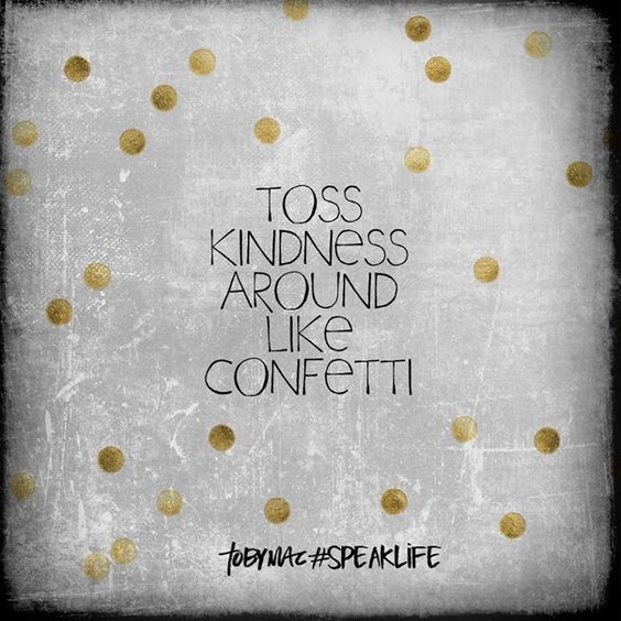 Toss kindness around like confetti. #SpeakLife: