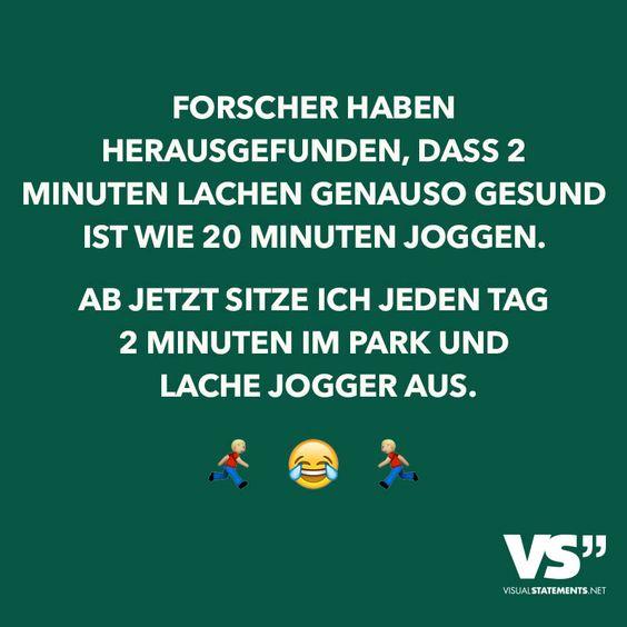 Forscher haben herausgefunden, dass 2 Minuten lachen genauso gesund ist wie 20 Minuten joggen. Ab jetzt sitze ich jeden Tag 2 Minuten im Park und lache Jogger aus.