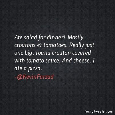 Ate salad for dinner! Mostly croutons & tomatoes. Really just one big, round crouton covered with tomato sauce. And cheese. I ate a pizza. - Funny TweeterFunny Tweeter