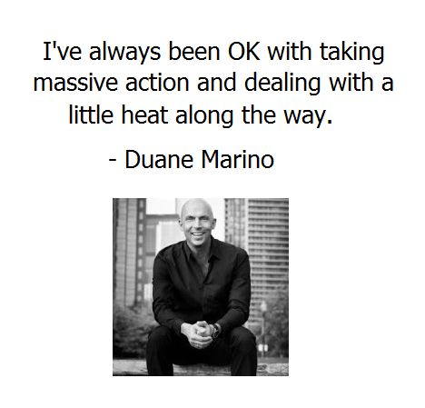 I've always been OK with taking massive action and dealing with a little heat along the way. - #DuaneMarino