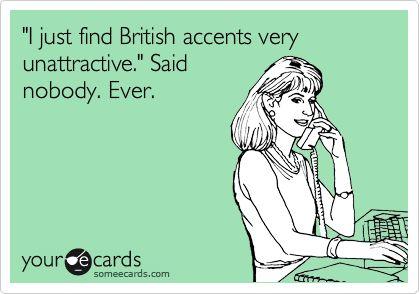 Funny Confession Ecard: 'I just find British accents very unattractive.' Said nobody. Ever.
