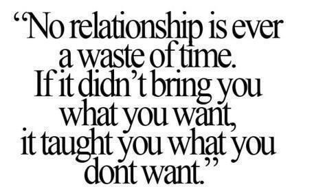 No relationship is a waste of time.  If it didn't bring you what you want, it taught you what you don't want.