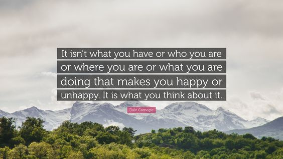 """Dale Carnegie Quote: """"It isn't what you have or who you are or where you are or what you are doing that makes you happy or unhappy. It is what you think about it."""""""