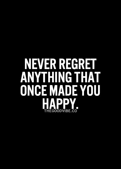 Never regret anything that once made you happy... wise words