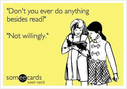 'Don't you ever do anything besides read?' 'Not willingly.'