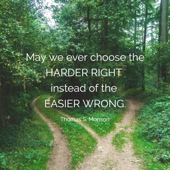 May we ever choose the HARDER RIGHT  instead of the  EASIER WRONG.