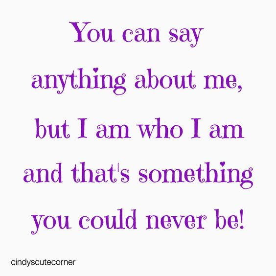 You can say anything about me, but I am who I am and that's something you could never be! -unknown Great #quote and so true!