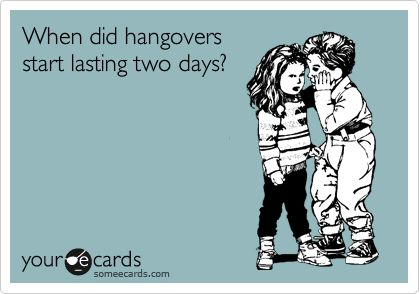 When did hangovers start lasting two days? | College Ecard | someecards.com