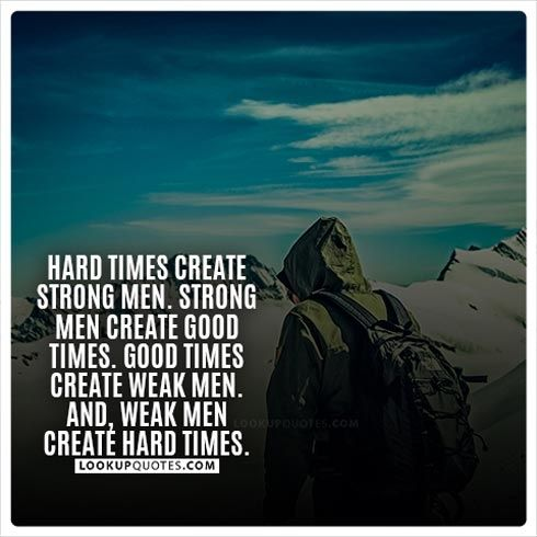 Hard Times Create Strong Men Strong Men Create Good Times Good Times Create Weak Men And Weak Men Create Strong Man Quotes Good Man Quotes Weak Men Quotes