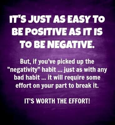 Negativity is a HABIT.  Habiits can be changed if we're willing. Ever notice how EXHAUSTING it is being around someone who is mostly negative? It sucks the life force out of you.: