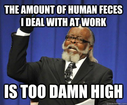 Nurse Humor: The amount of human feces I deal with at work IS TOO DAMN HIGH.: