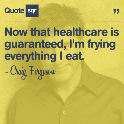 Now that healthcare is guaranteed, I'm frying everything I eat. - Craig Ferguson #quotesqr #quotes #funnyquotes