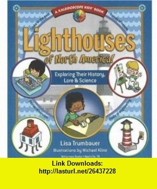 Lighthouses of North America! Exploring Their History, Lore  Science (Kaleidoscope Kids  (Williamson Publishing)) Lisa Trumbauer, Michael Kline , ISBN-10: 0824967909  ,  , ASIN: B005K6L4VI , tutorials , pdf , ebook , torrent , downloads , rapidshare , filesonic , hotfile , megaupload , fileserve