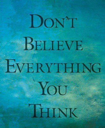 Don't believe everything you think. 2 Corinthians 10:5 We demolish ...: