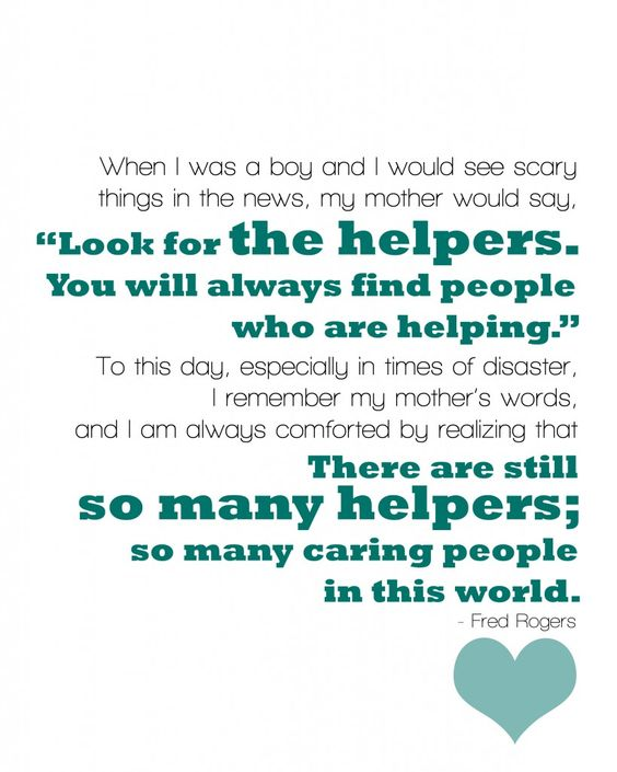 """When I was a boy and I would see scary things in the news, my mother would say, 'Look for the helpers. You will always find people who are helping.' To this day, especially in times of disaster, I remember my mother's words, and I am always comforted by realizing that there are still so many helpers so many caring people in this world."" Fred Rogers"