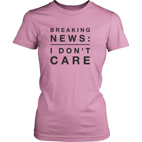 Breaking News I Don't Care Womens t-shirt. View Sizing Chart