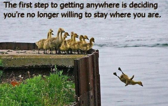 <3 The first step to getting anywhere is deciding you're no longer willing to stay where you are.