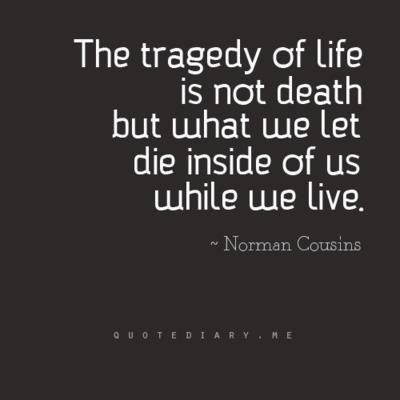 """The tragedy of Life is not Death, but what we let die inside of us while we live."""