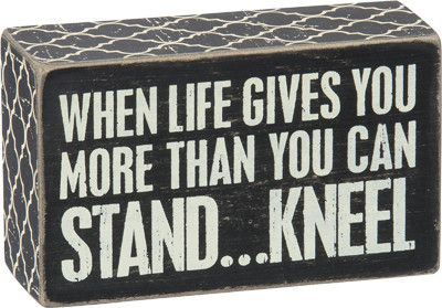 """""""Kneel"""" Box Sign #829 This sign measures 5"""" x 3"""" Great Gift Idea Made of wood with an open back Displays well on a shelf or hanging on the wall Quotation reads: """"When Life Gives You More Than You Can"""