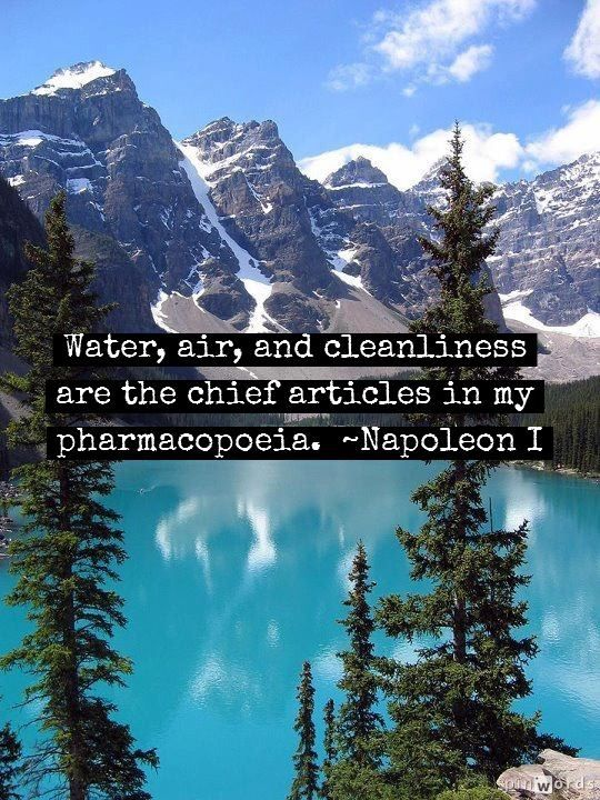 """Water, air, and cleanliness are the chief articles in my pharmacopoeia."" -Napoleon I #health #healthyliving #GOHEALTHY #quotes"