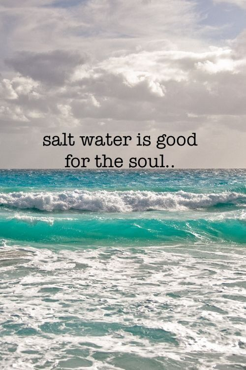 Salt water is good for the soul...