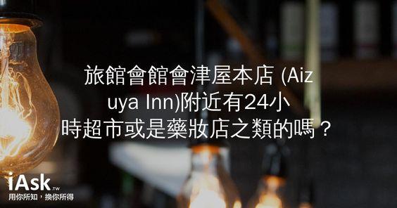 旅館會館會津屋本店 (Aizuya Inn)附近有24小時超市或是藥妝店之類的嗎? by iAsk.tw