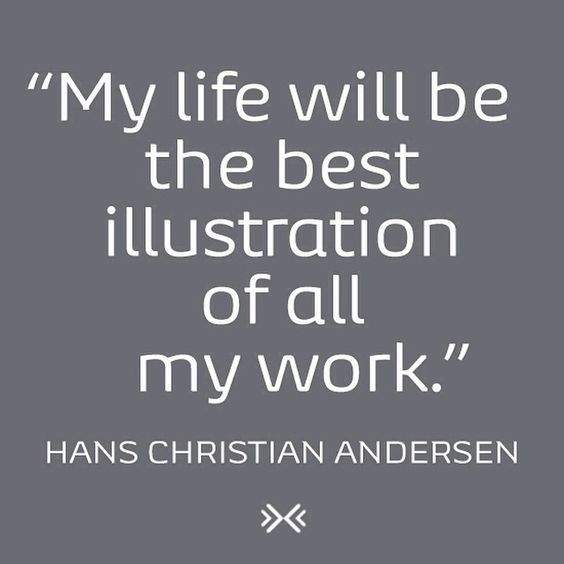"""My life will be the best illustration of all my work."" - Hans Christian Andersen"
