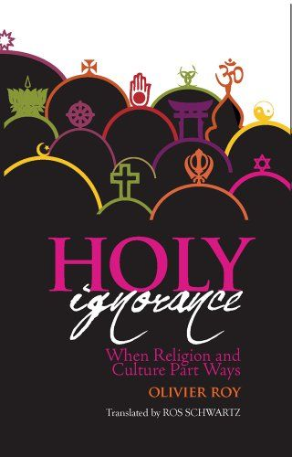 Holy Ignorance: When Religion and Culture Part Ways - Olivier Roy