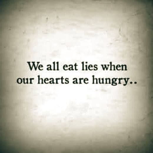 We all eat lies when our hearts are hungry..: