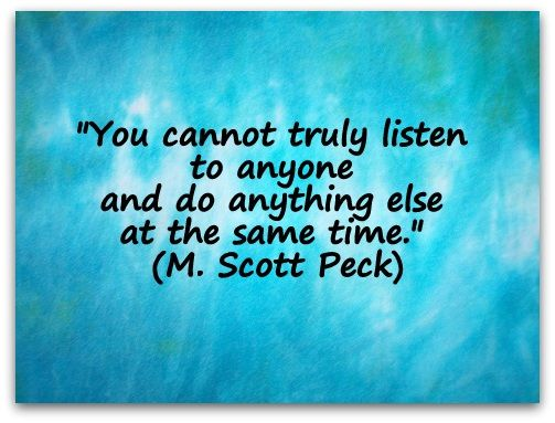 """""""You cannot truly listen to anyone and do anything else at the same time."""" (M. Scott Peck)  http://www.coachingconfidence.co.uk/you-cannot-truly/"""