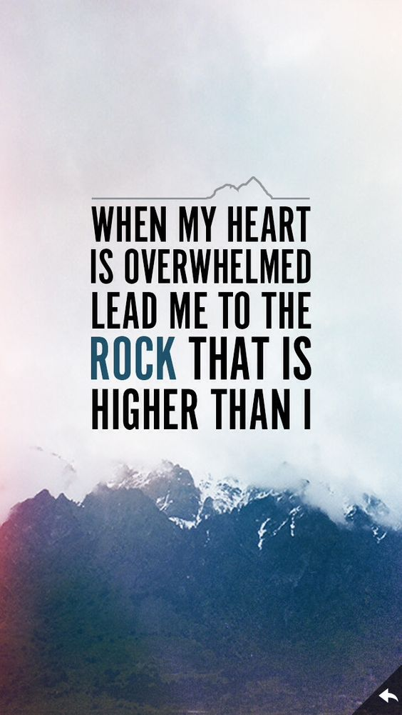 """""""When my heart is overwhelmed lead me to the rock that is higher than I."""" -Psalm 61:2"""