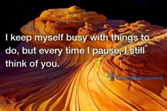 I keep myself busy with things to do, but every time I pause, I still think of you.