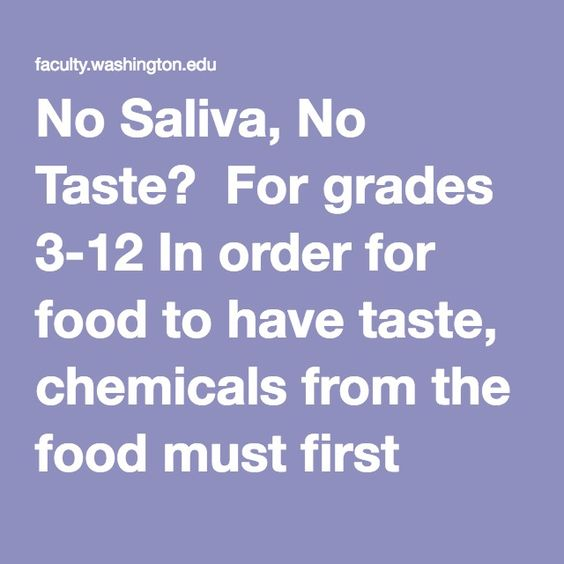 No Saliva, No Taste?  For grades 3-12 In order for food to have taste, chemicals from the food must first dissolve in saliva. Once dissolved, the chemicals can be detected by receptors on taste buds. Therefore, if there is no saliva, you should not be able to taste anything. To test this theory, dry your tongue with a clean paper towel. Once your tongue is dry, try tasting a few samples of salt, sugar or other dry foods. Rinse your mouth and dry your tongue after each test.  Materials…