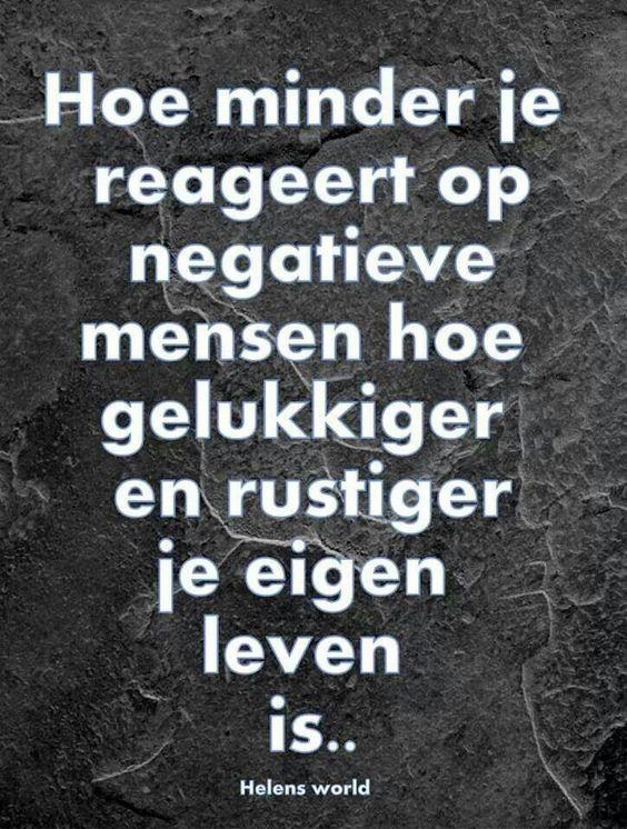 """""""Hoe minder je reageert op negatieve mensen hoe gelukkiger en rustiger je eigen leven is... """" TRUE!"""