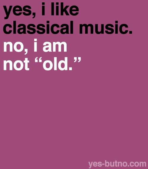 Classical music is beautiful, you just have to know how to appreciate it.<<This is true beyond words
