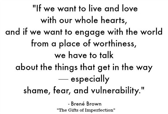"Embrace your vulnerability, but reject the fear that comes with it. | ""If we want to live and love with our whole hearts, and if we want to engage with the world from a place of worthiness, we have to talk about the things that get in the way — especially shame, fear, and vulnerability."" - Brene Brown"
