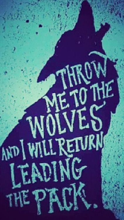 Throw me to the wolves and I'll come back leading the pack.