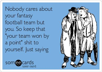 "Nobody cares about your fantasy football team but you. So keep that ""your team…"